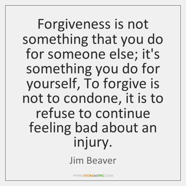 Forgiveness is not something that you do for someone else; it's something ...