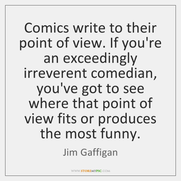 Comics write to their point of view. If you're an exceedingly irreverent ...