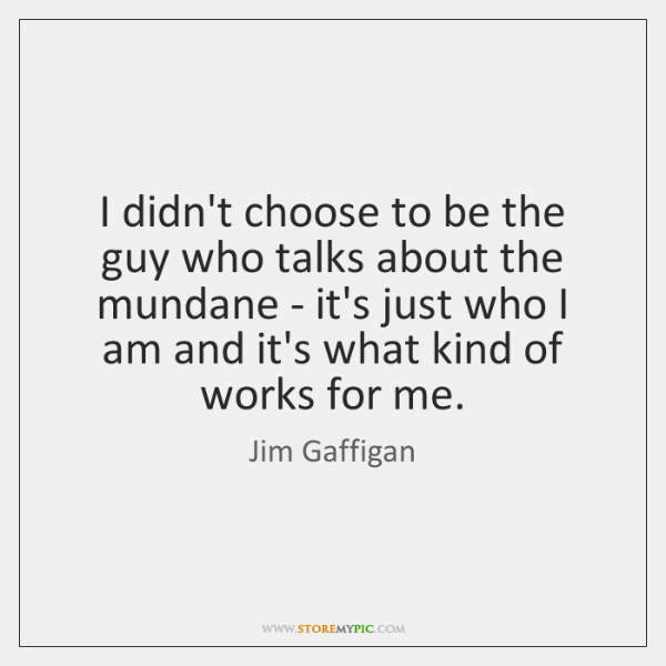 I didn't choose to be the guy who talks about the mundane ...
