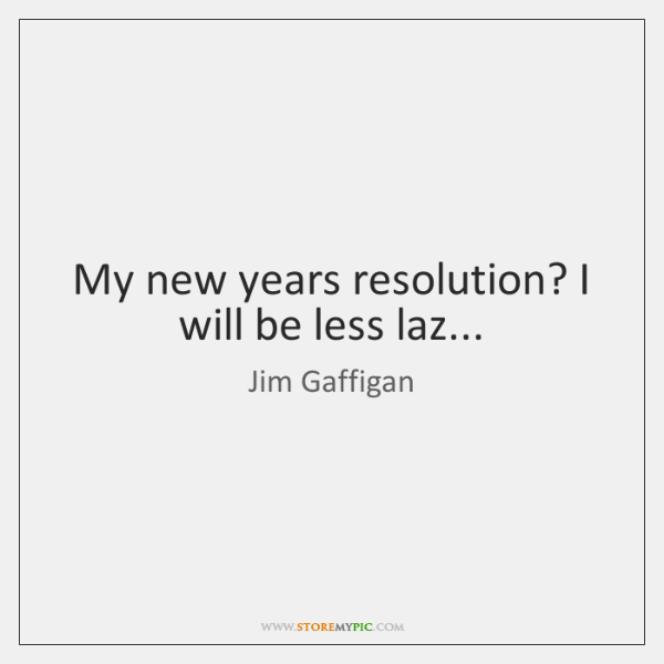 My new years resolution? I will be less laz...