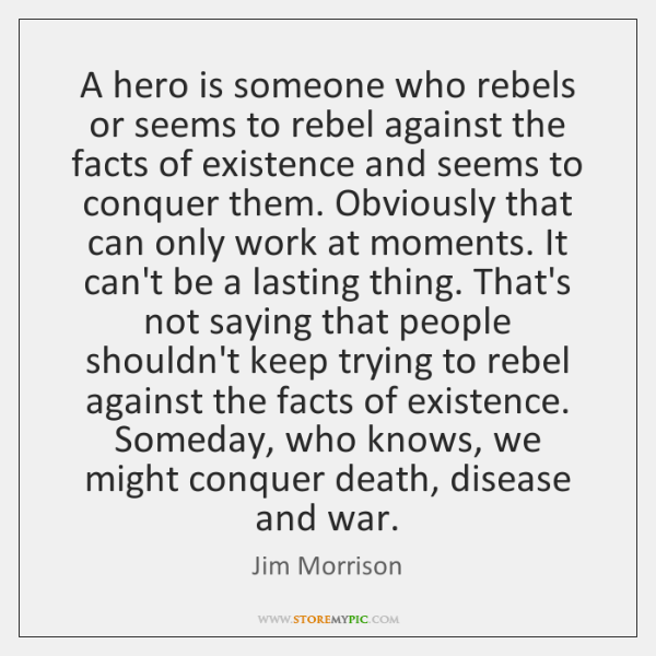 A hero is someone who rebels or seems to rebel against the ...