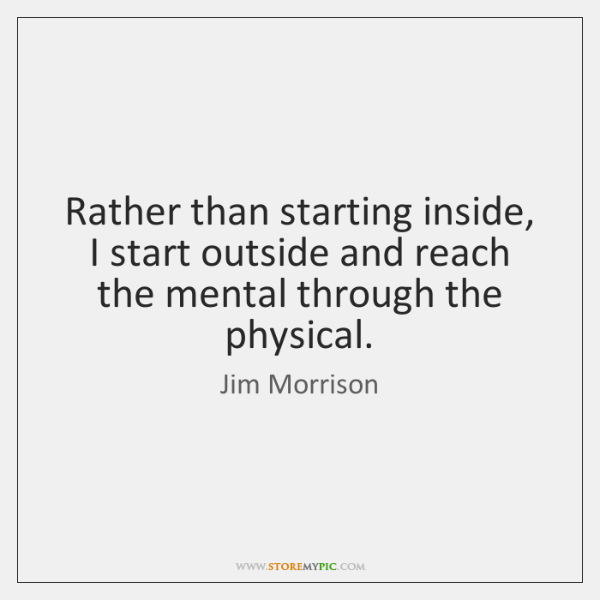 Rather than starting inside, I start outside and reach the mental through ...