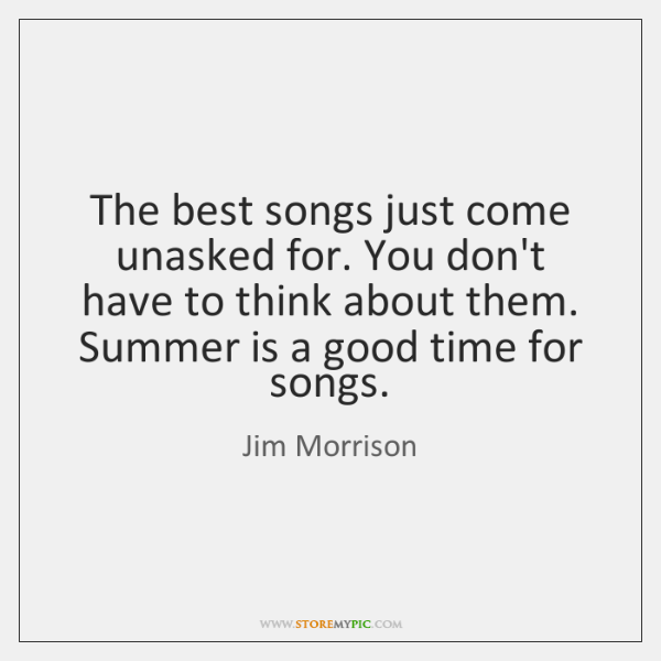 The best songs just come unasked for. You don't have to think ...