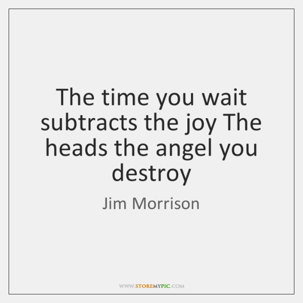 The time you wait subtracts the joy The heads the angel you ...