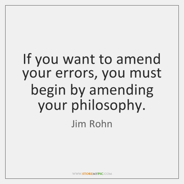If you want to amend your errors, you must begin by amending ...