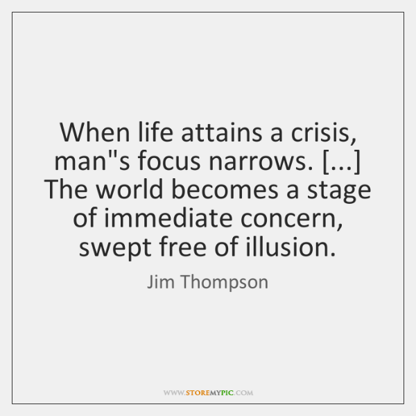 When life attains a crisis, man's focus narrows. [...] The world becomes a ...