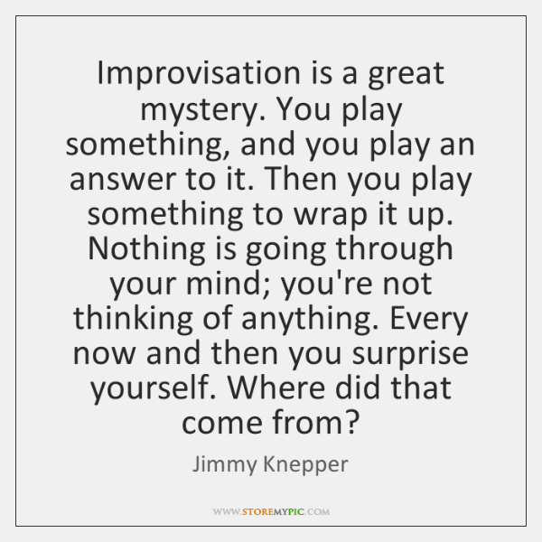 Improvisation is a great mystery. You play something, and you play an ...