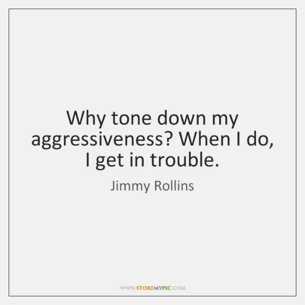 Why tone down my aggressiveness? When I do, I get in trouble.