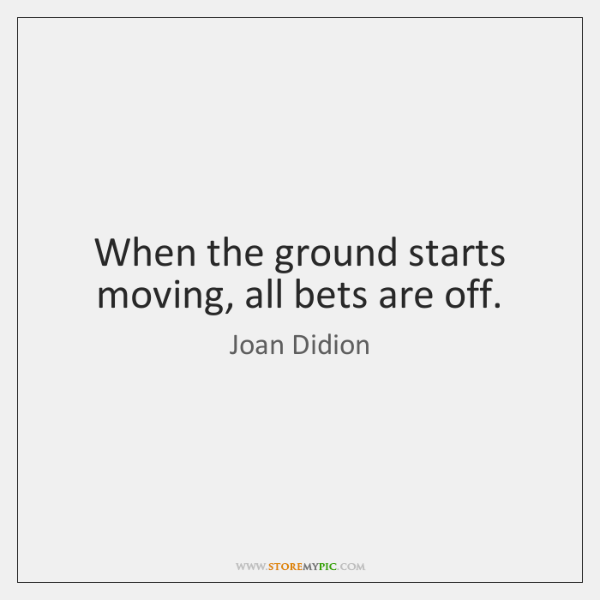 When the ground starts moving, all bets are off.