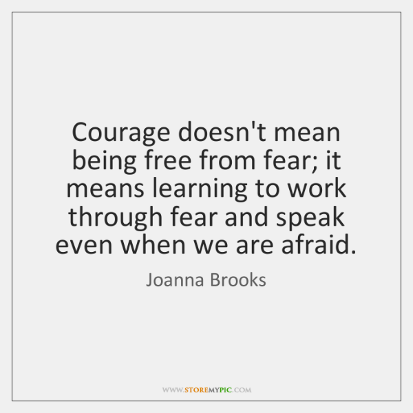 Courage doesn't mean being free from fear; it means learning to work ...