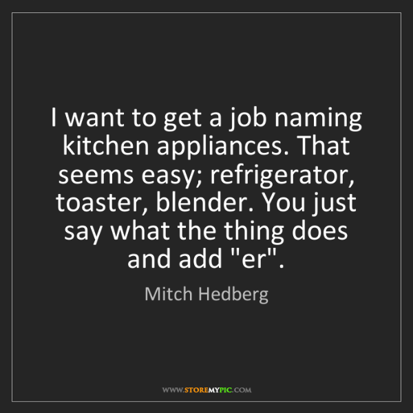 Mitch Hedberg: I want to get a job naming kitchen appliances. That seems...