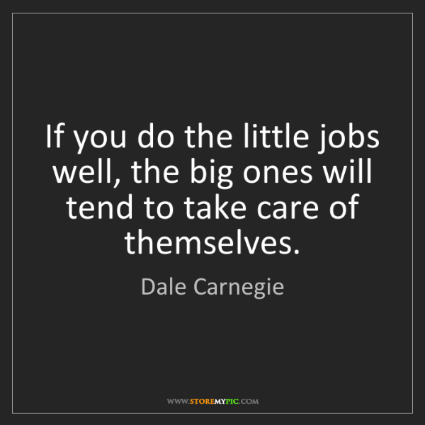 Dale Carnegie: If you do the little jobs well, the big ones will tend...