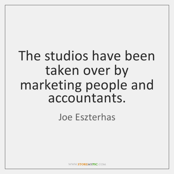 The studios have been taken over by marketing people and accountants.