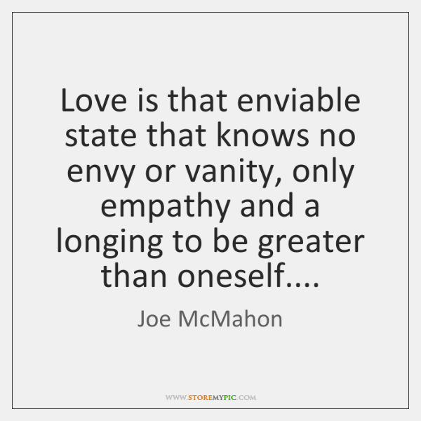 Love is that enviable state that knows no envy or vanity, only ...