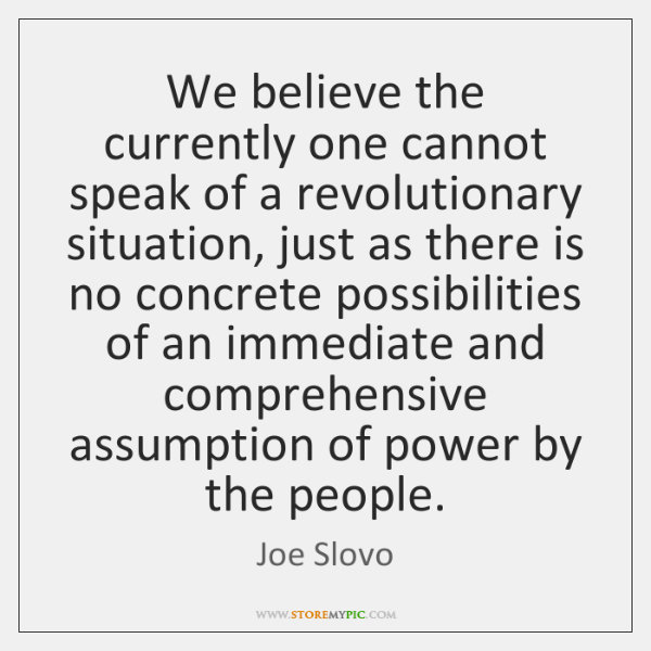 We believe the currently one cannot speak of a revolutionary situation, just ...