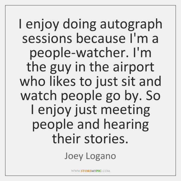 I enjoy doing autograph sessions because I'm a people-watcher. I'm the guy ...
