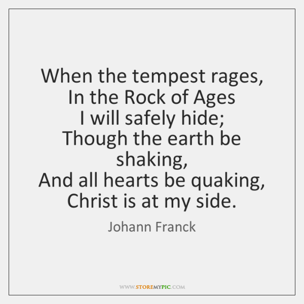 When the tempest rages,   In the Rock of Ages   I will safely ...