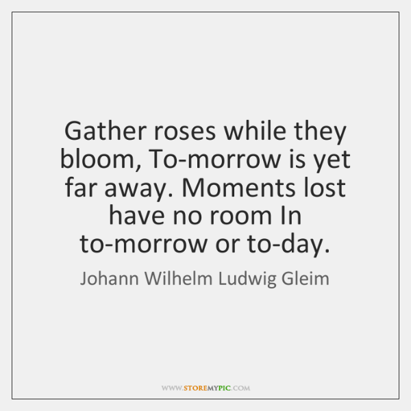 Gather roses while they bloom, To-morrow is yet far away. Moments lost ...