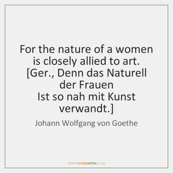 For the nature of a women is closely allied to art.  [Ger., ...