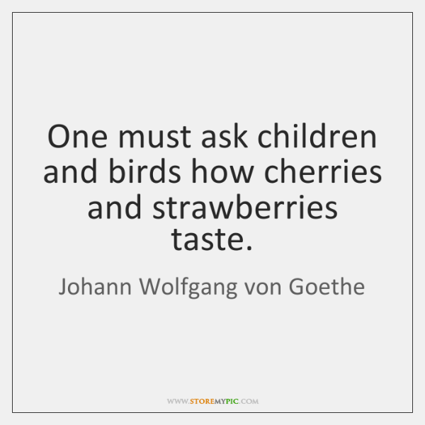 One must ask children and birds how cherries and strawberries taste.