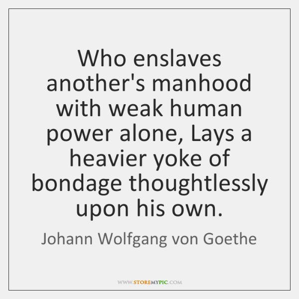 Who enslaves another's manhood with weak human power alone, Lays a heavier ...