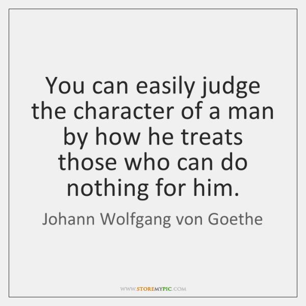 You can easily judge the character of a man by how he ...