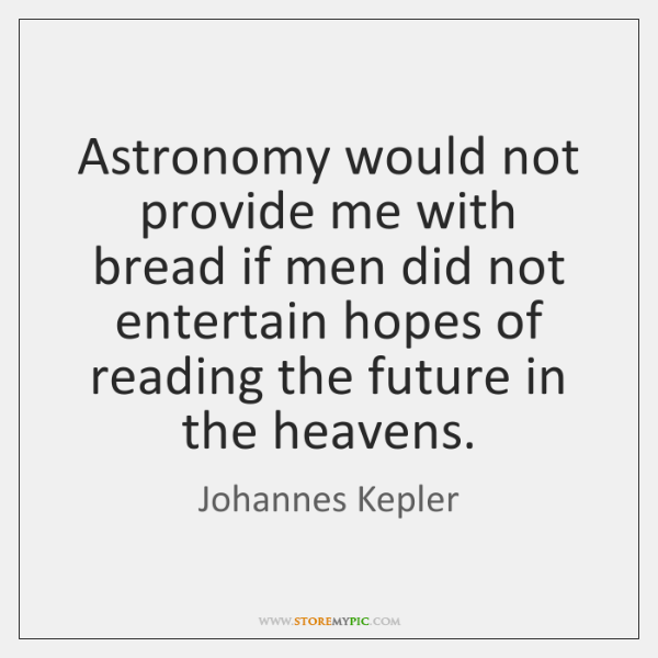 Astronomy would not provide me with bread if men did not entertain ...