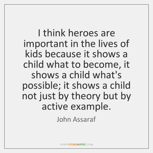 I think heroes are important in the lives of kids because it ...