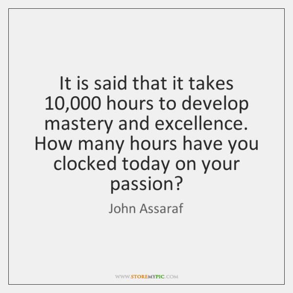 It is said that it takes 10,000 hours to develop mastery and excellence. ...