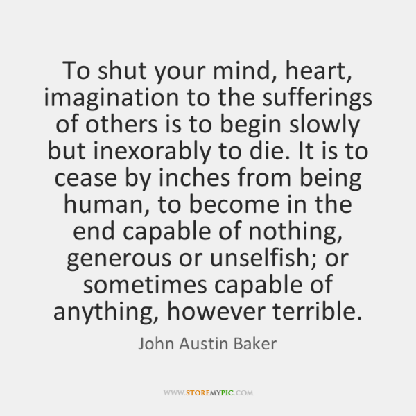 To shut your mind, heart, imagination to the sufferings of others is ...