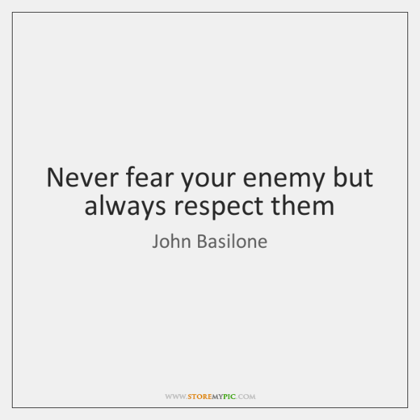 Never fear your enemy but always respect them