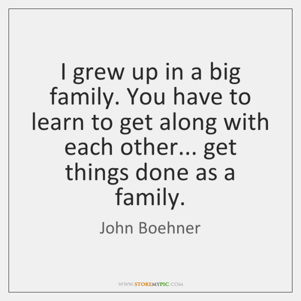 I grew up in a big family. You have to learn to ...