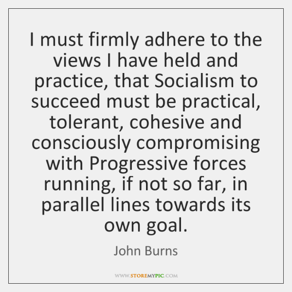 I must firmly adhere to the views I have held and practice, ...