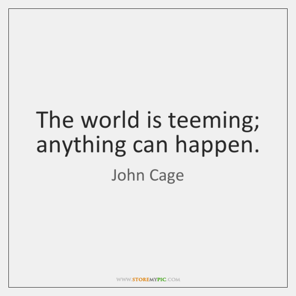 The world is teeming; anything can happen.
