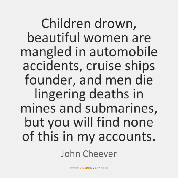Children drown, beautiful women are mangled in automobile accidents, cruise ships founder, ...