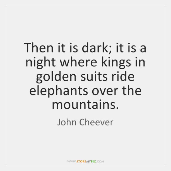 Then it is dark; it is a night where kings in golden ...