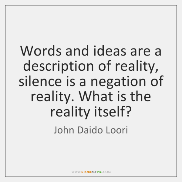 Words and ideas are a description of reality, silence is a negation ...
