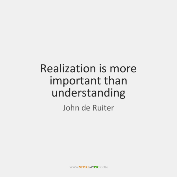 Realization is more important than understanding