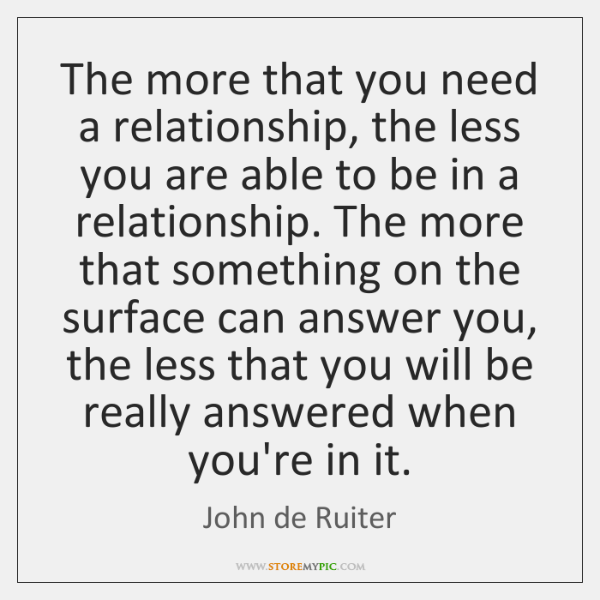 The more that you need a relationship, the less you are able ...