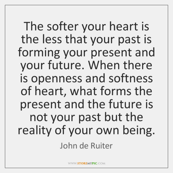 The softer your heart is the less that your past is forming ...
