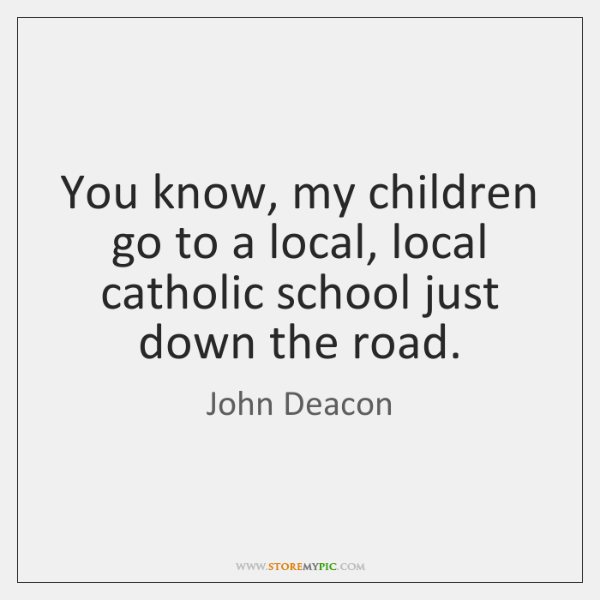 You know, my children go to a local, local catholic school just ...