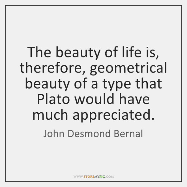 The beauty of life is, therefore, geometrical beauty of a type that ...