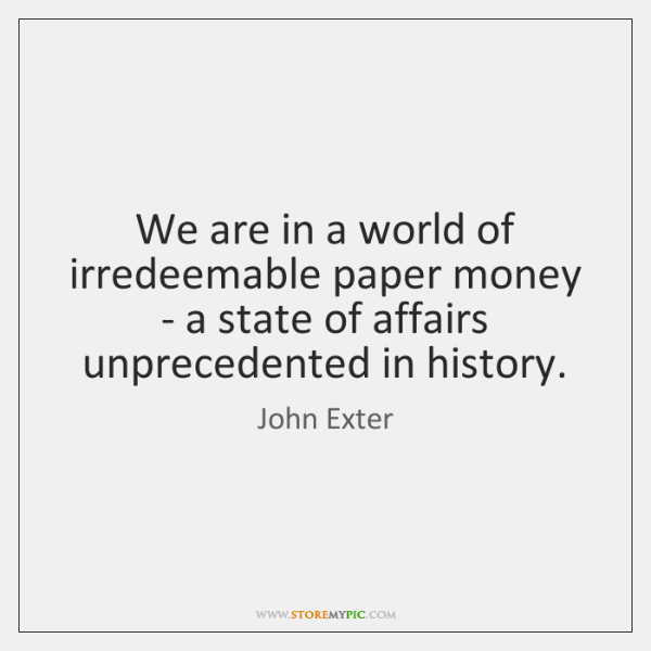 We are in a world of irredeemable paper money - a state ...