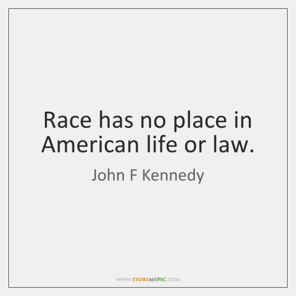 Race has no place in American life or law.