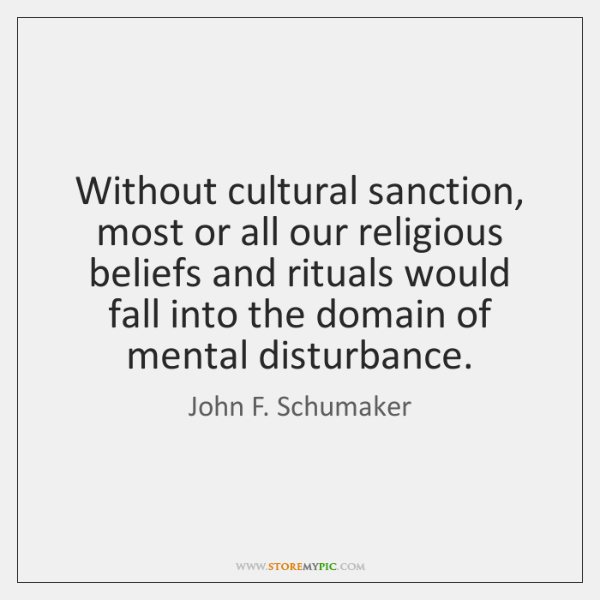 Without cultural sanction, most or all our religious beliefs and rituals would ...