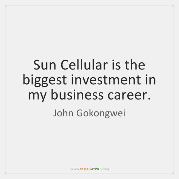 Sun Cellular is the biggest investment in my business career.