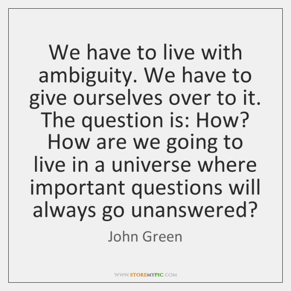 We have to live with ambiguity. We have to give ourselves over ...