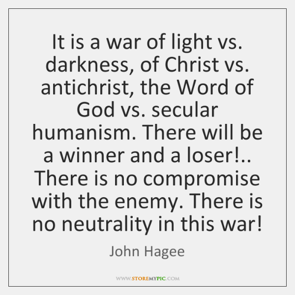 It is a war of light vs. darkness, of Christ vs. antichrist, ...