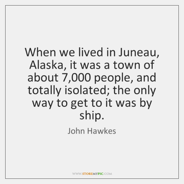 When we lived in Juneau, Alaska, it was a town of about 7,000 ...