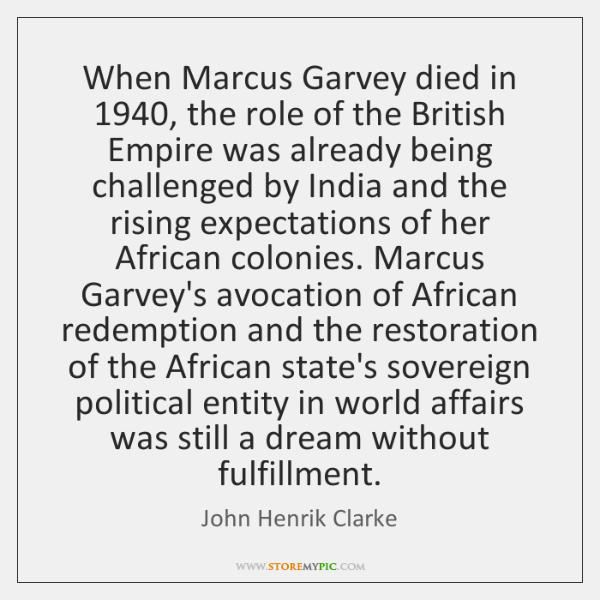 When Marcus Garvey died in 1940, the role of the British Empire was ...